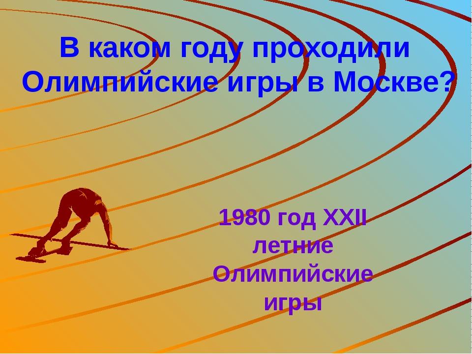 В каком году проходили Олимпийские игры в Москве? 1980 год XXII летние Олимпи...