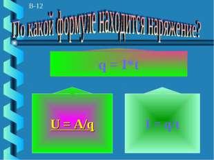 В-12 q = I*t U = A/q I = q/t