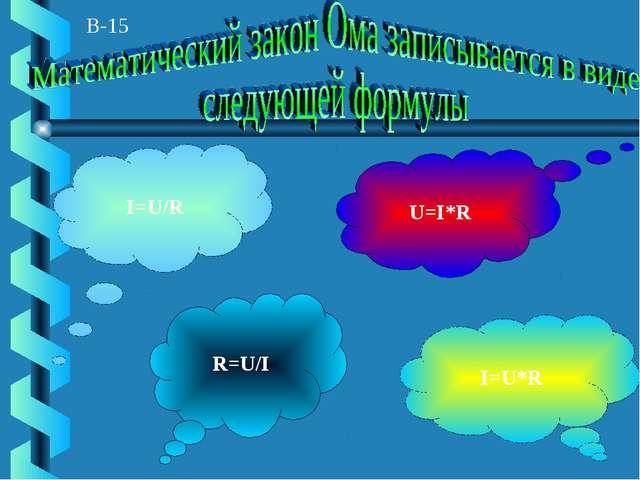 В-15 I=U/R I=U*R R=U/I U=I*R