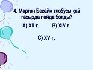 4. Мартин Бехайм глобусы қай ғасырда пайда болды? А) ХІІ ғ. В) ХІV ғ. С) ХV ғ.