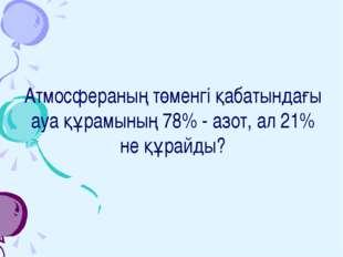 Атмосфераның төменгі қабатындағы ауа құрамының 78% - азот, ал 21% не құрайды?