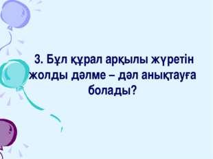 3. Бұл құрал арқылы жүретін жолды дәлме – дәл анықтауға болады?
