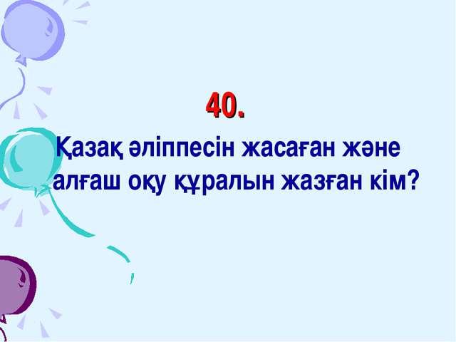 40. Қазақ әліппесін жасаған және алғаш оқу құралын жазған кім?