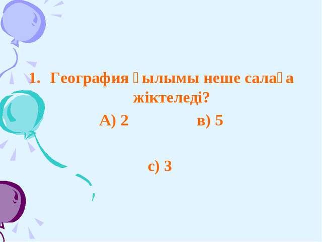 География ғылымы неше салаға жіктеледі? А) 2 в) 5 с) 3