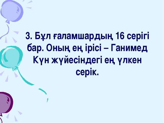 3. Бұл ғаламшардың 16 серігі бар. Оның ең ірісі – Ганимед Күн жүйесіндегі ең...