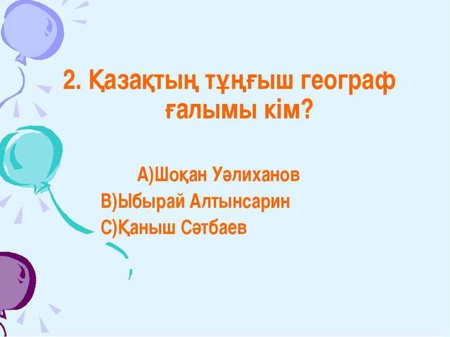 2. Қазақтың тұңғыш географ ғалымы кім? А)Шоқан Уәлиханов В)Ыбырай Алтынсарин...