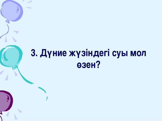 3. Дүние жүзіндегі суы мол өзен?