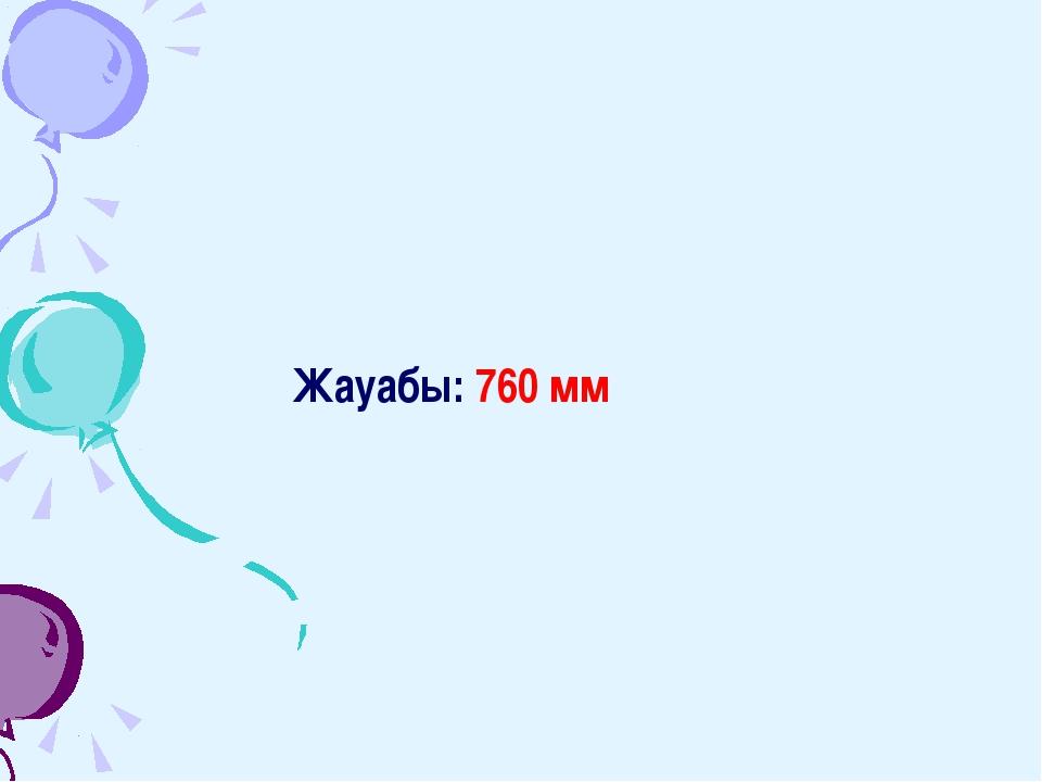 Жауабы: 760 мм