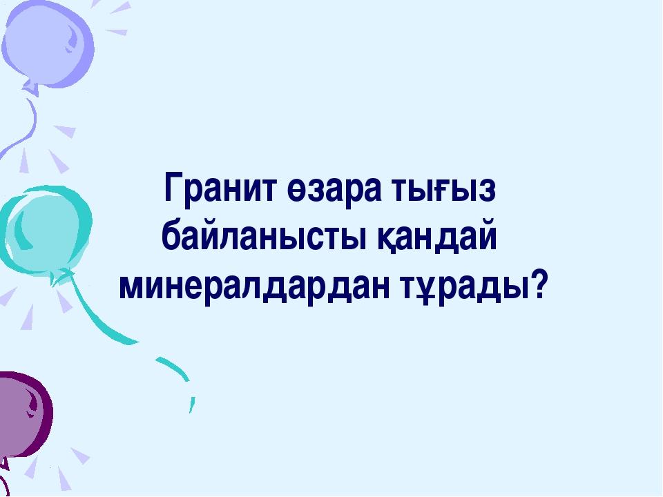 Гранит өзара тығыз байланысты қандай минералдардан тұрады?