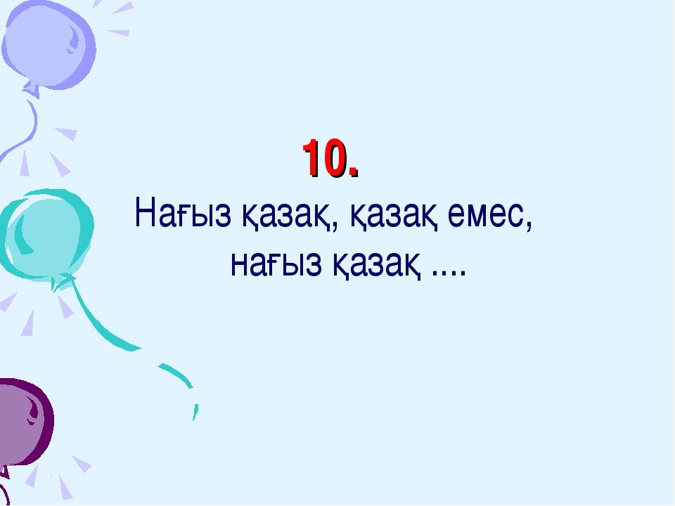 10. Нағыз қазақ, қазақ емес, нағыз қазақ ....