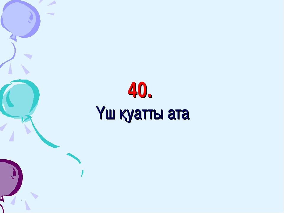 40. Үш қуатты ата
