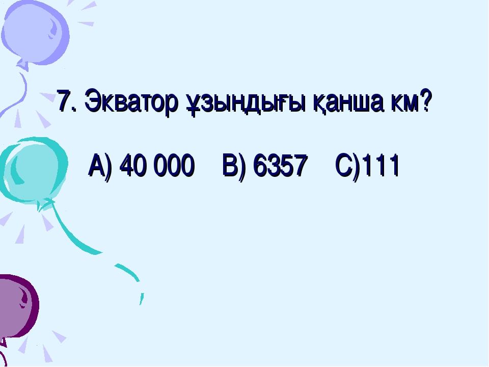 7. Экватор ұзындығы қанша км? А) 40 000 В) 6357 С)111