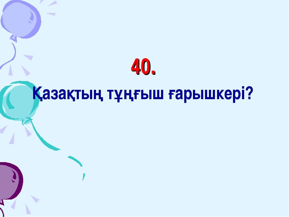 40. Қазақтың тұңғыш ғарышкері?