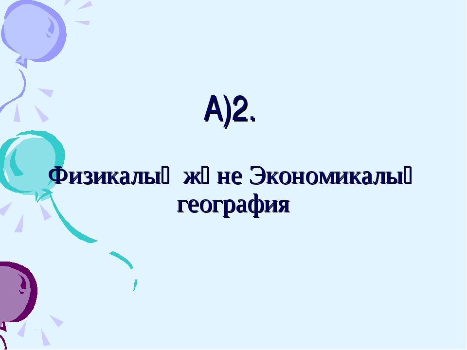 А)2. Физикалық және Экономикалық география