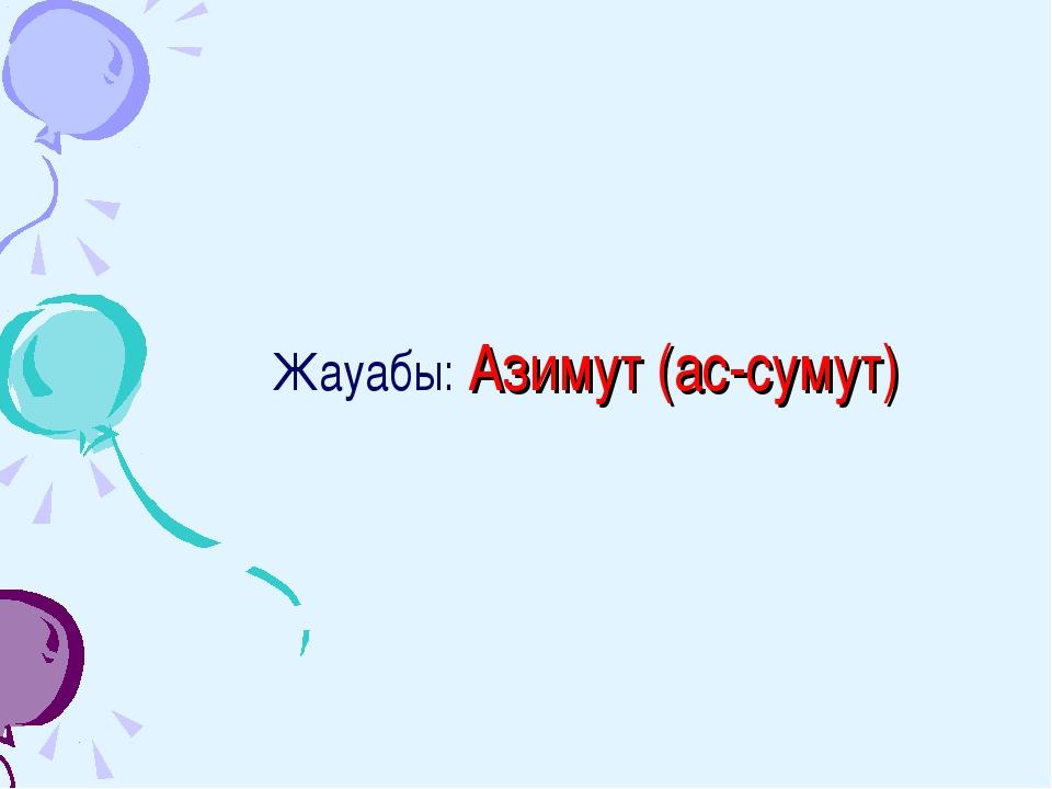 Жауабы: Азимут (ас-сумут)