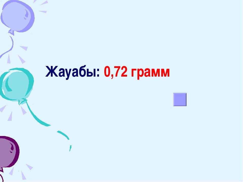 Жауабы: 0,72 грамм