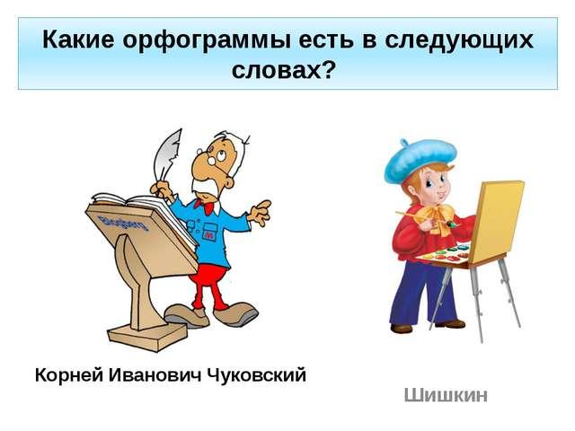 Какие орфограммы есть в следующих словах? Корней Иванович Чуковский Шишкин