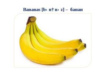 Bananas [bənɑnəz] – банан