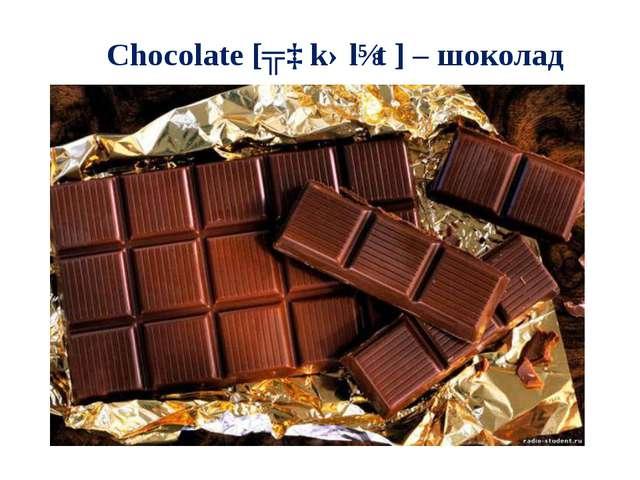 Chocolate [ʧɒkəlɪt] – шоколад