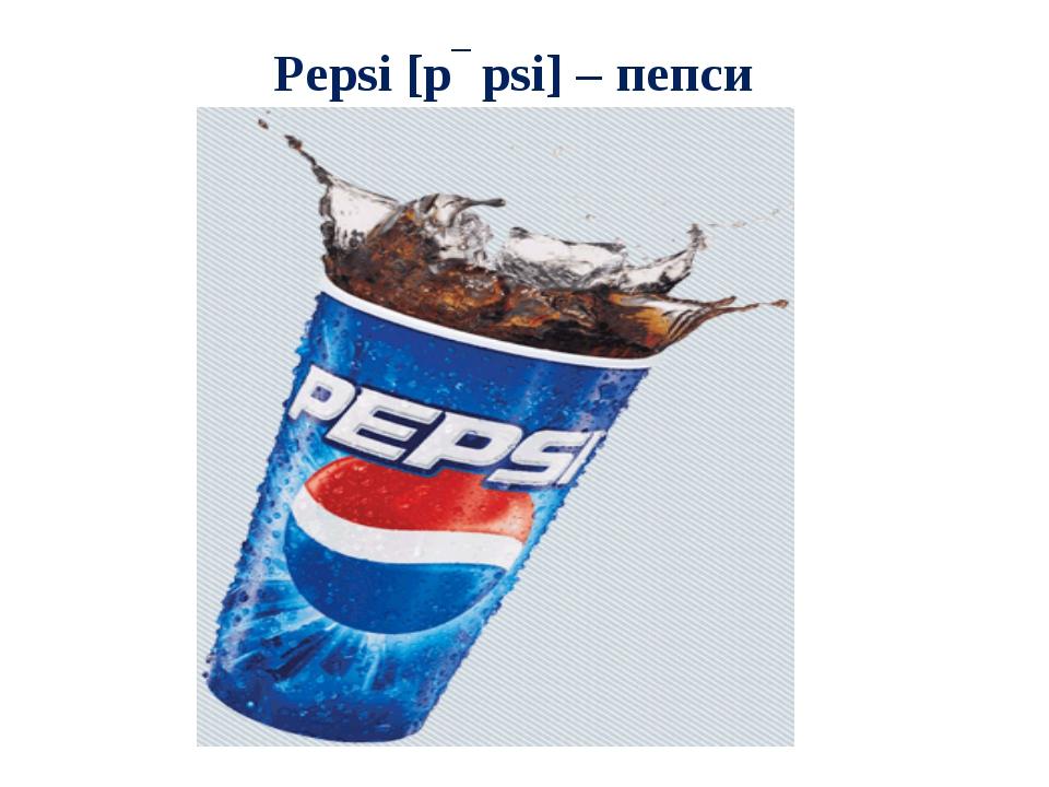 Pepsi [pɛpsi] – пепси
