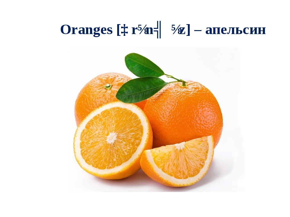 Oranges [ɒrɪnʤɪz] – апельсин