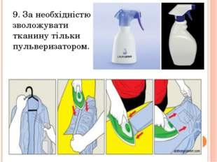 9. За необхідністю зволожувати тканину тільки пульверизатором.
