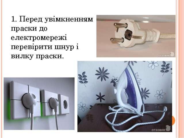 1. Перед увімкненням праски до електромережі перевірити шнур і вилку праски.
