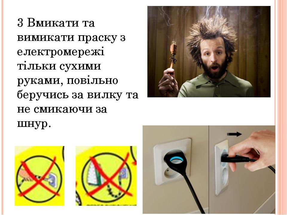 3 Вмикати та вимикати праску з електромережі тільки сухими руками, повільно б...