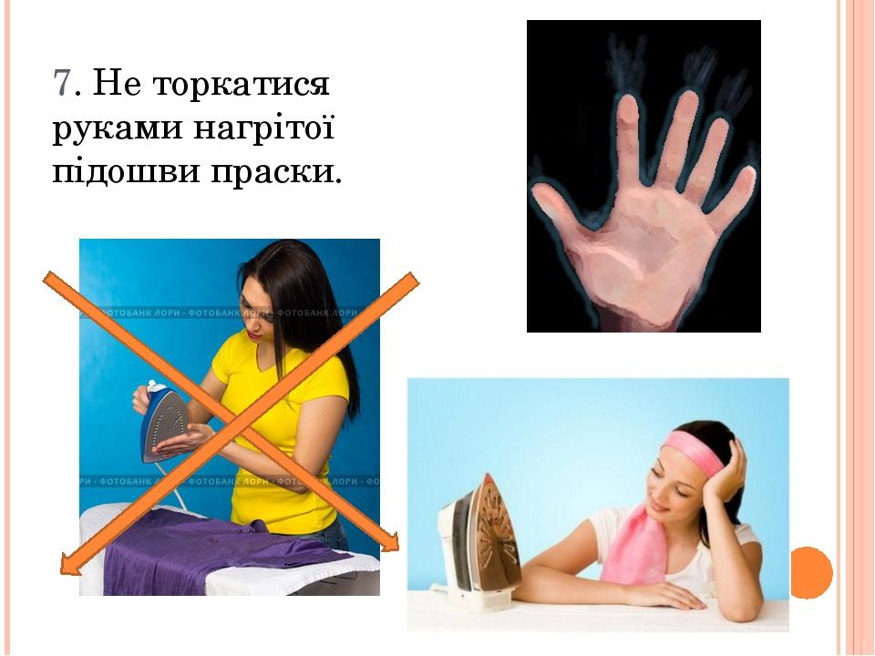 7. Не торкатися руками нагрітої підошви праски.