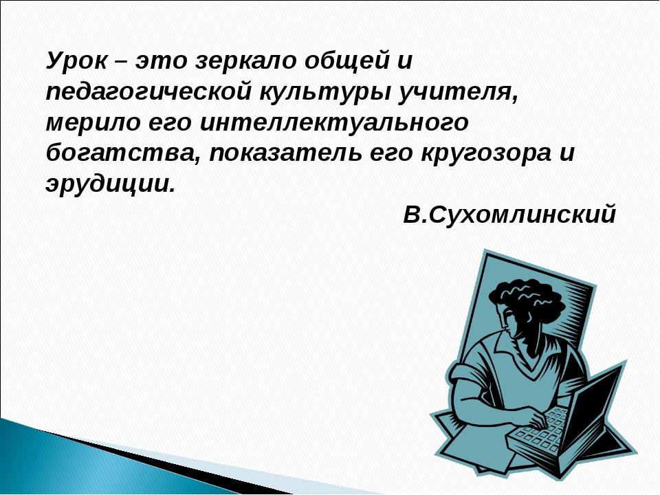 Урок – это зеркало общей и педагогической культуры учителя, мерило его интелл...