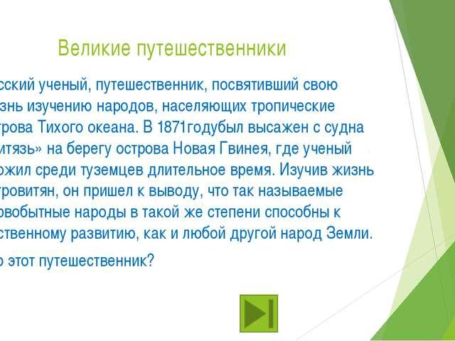 Великие путешественники Русский ученый, путешественник, посвятивший свою жизн...