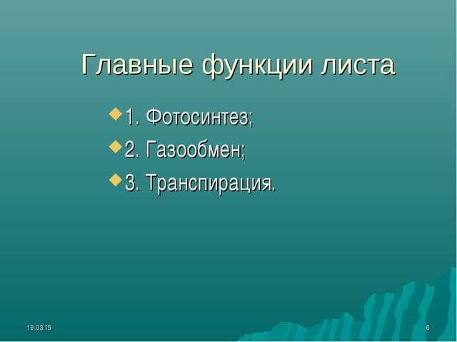 * * Главные функции листа 1. Фотосинтез; 2. Газообмен; 3. Транспирация.