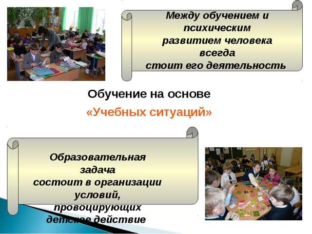 Обучение на основе «Учебных ситуаций» Между обучением и психическим развитием...