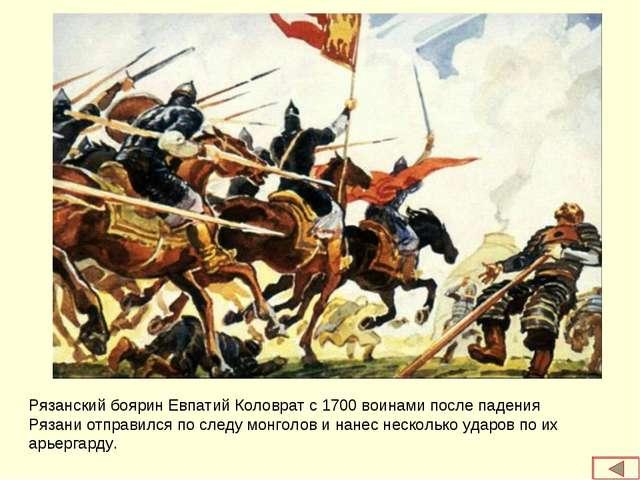 Рязанский боярин Евпатий Коловрат с 1700 воинами после падения Рязани отправи...