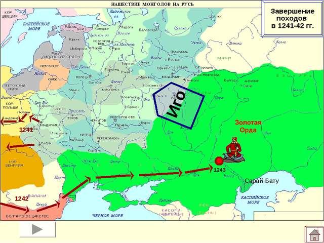 Сарай-Бату 1243 Иго Завершение походов в 1241-42 гг. 1241 1242