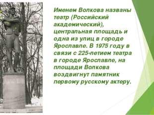 Именем Волкова названы театр (Российский академический), центральная площадь