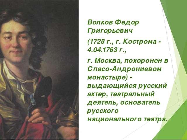 Волков Федор Григорьевич (1728 г., г. Кострома - 4.04.1763 г., г. Москва, пох...