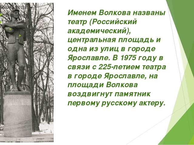 Именем Волкова названы театр (Российский академический), центральная площадь...