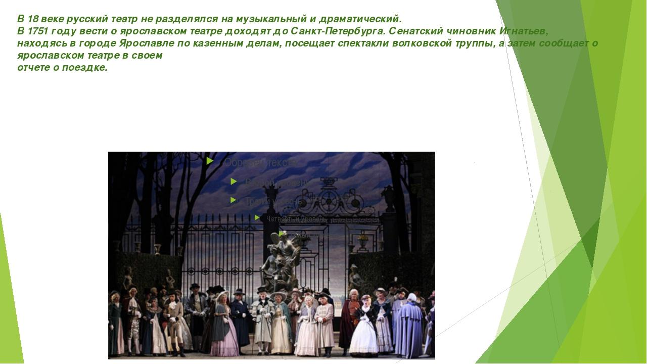 В 18 веке русский театр не разделялся на музыкальный и драматический. В 1751...