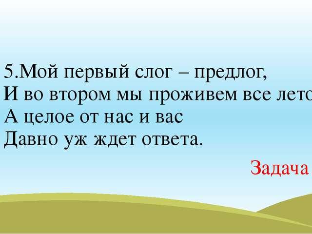 5.Мой первый слог – предлог, И во втором мы проживем все лето, А целое от нас...