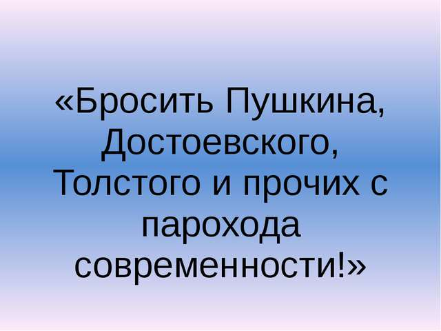 «Бросить Пушкина, Достоевского, Толстого и прочих с парохода современности!»