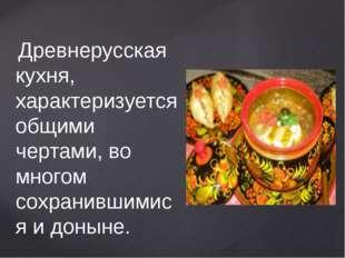 Древнерусская кухня, характеризуется общими чертами, во многом сохранившимис