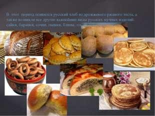В этот период появился русский хлеб из дрожжевого ржаного теста, а также возн