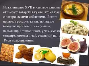 На кулинарию XVII в. сильное влияние оказывает татарская кухня, что связано с