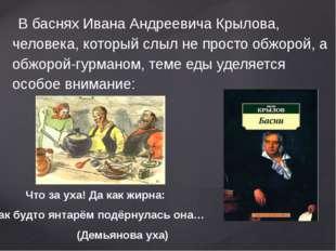 В баснях Ивана Андреевича Крылова, человека, который слыл не просто обжорой,