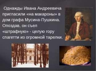 Однажды Ивана Андреевича пригласили «на макароны» в дом графа Мусина-Пушкина