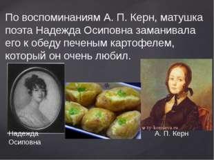 По воспоминаниям А. П. Керн, матушка поэта Надежда Осиповна заманивала его к