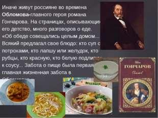 Иначе живут россияне во времена Обломова-главного героя романа Гончарова. На