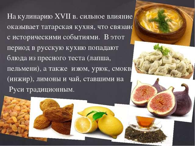 На кулинарию XVII в. сильное влияние оказывает татарская кухня, что связано с...