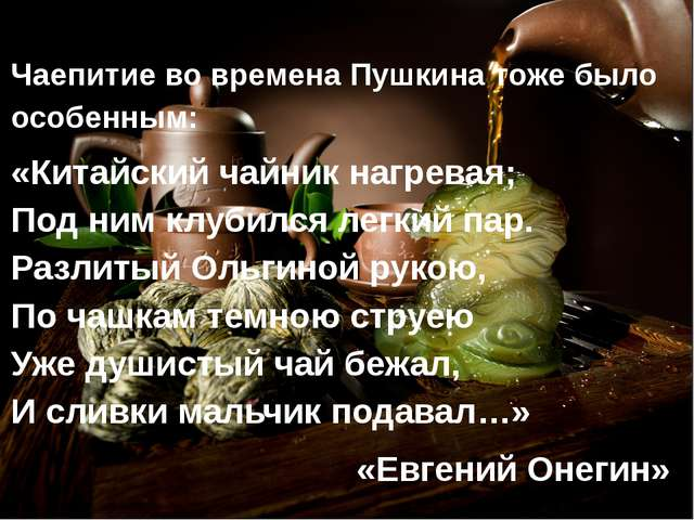 Чаепитие во времена Пушкина тоже было особенным: «Китайский чайник нагревая;...